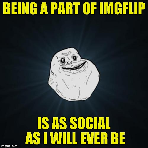 You can't be alone if you're on The Internet! | BEING A PART OF IMGFLIP IS AS SOCIAL AS I WILL EVER BE | image tagged in memes,forever alone,imgflip,antisocial,powermetalhead,funny | made w/ Imgflip meme maker