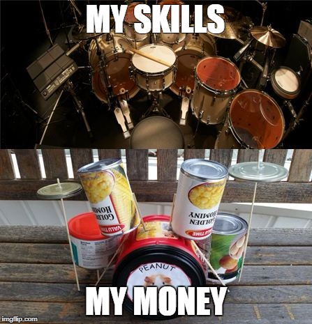 Drummer Problems | MY SKILLS MY MONEY | image tagged in drummer | made w/ Imgflip meme maker