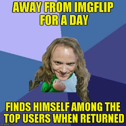 Thanks to everyone who helped me to get to the Top 250,especially IMGFlip from switching from Top 100 to Top 250! | AWAY FROM IMGFLIP FOR A DAY FINDS HIMSELF AMONG THE TOP USERS WHEN RETURNED | image tagged in success powermetalhead,top 100,memes,imgflip,return,top 250 | made w/ Imgflip meme maker