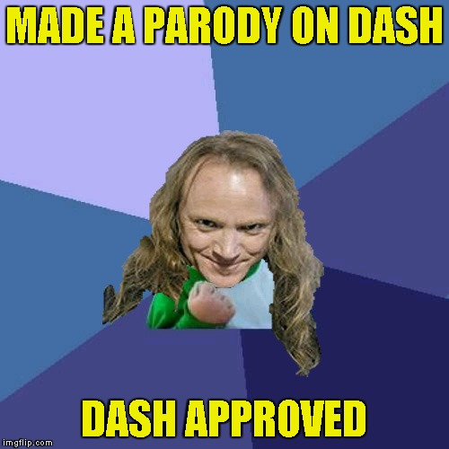 Success PowerMetalhead | MADE A PARODY ON DASH DASH APPROVED | image tagged in success powermetalhead | made w/ Imgflip meme maker