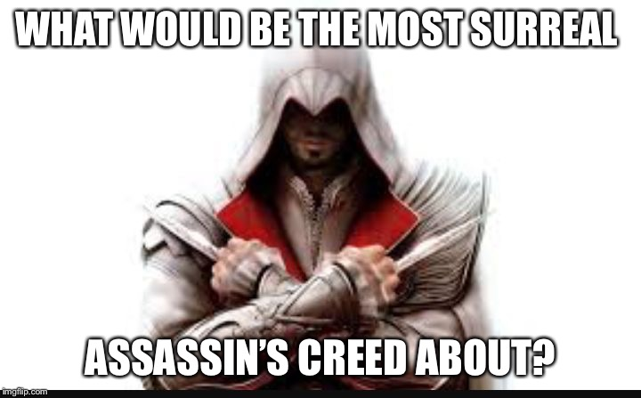 Assassins creed | WHAT WOULD BE THE MOST SURREAL ASSASSIN'S CREED ABOUT? | image tagged in assassins creed | made w/ Imgflip meme maker