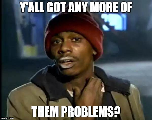 Y'all Got Any More Of That Meme | Y'ALL GOT ANY MORE OF THEM PROBLEMS? | image tagged in memes,y'all got any more of that | made w/ Imgflip meme maker