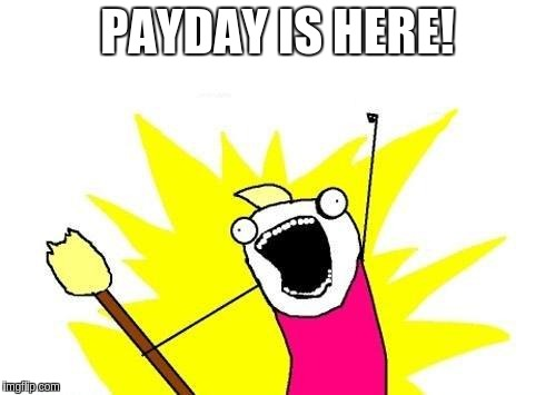 X All The Y Meme | PAYDAY IS HERE! | image tagged in memes,x all the y | made w/ Imgflip meme maker