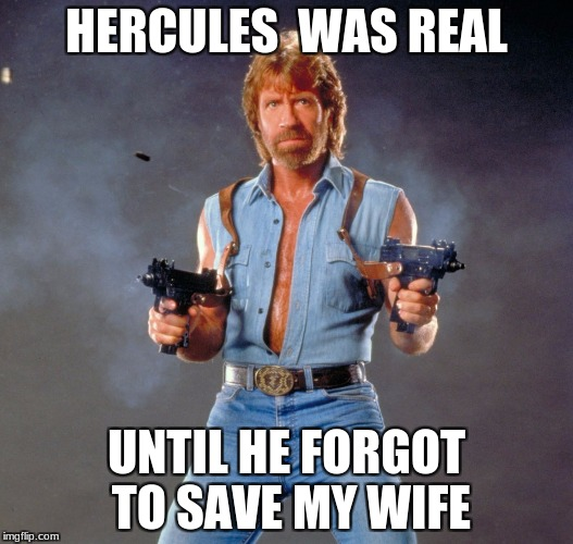 Hercules was real until he forgot to save my wife | HERCULES  WAS REAL UNTIL HE FORGOT TO SAVE MY WIFE | image tagged in memes,chuck norris guns,chuck norris | made w/ Imgflip meme maker