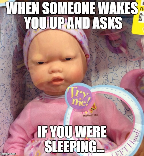angry baby   | WHEN SOMEONE WAKES YOU UP AND ASKS IF YOU WERE  SLEEPING... | image tagged in angry baby,sleep | made w/ Imgflip meme maker