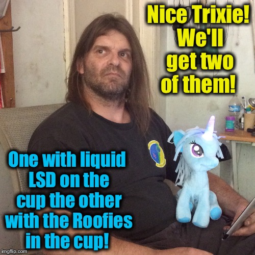 Nice Trixie! We'll get two of them! One with liquid LSD on the cup the other with the Roofies in the cup! | made w/ Imgflip meme maker