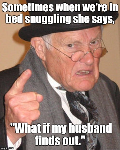 "Sometimes when we're in bed snuggling she says, ""What if my husband finds out."" 