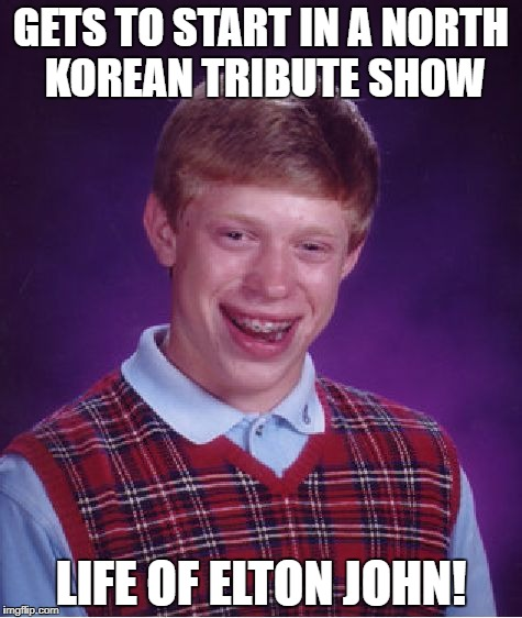 Bad Luck Brian Meme | GETS TO START IN A NORTH KOREAN TRIBUTE SHOW LIFE OF ELTON JOHN! | image tagged in memes,bad luck brian | made w/ Imgflip meme maker