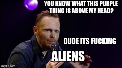 NO IT ISNT!! | YOU KNOW WHAT THIS PURPLE THING IS ABOVE MY HEAD? ALIENS DUDE ITS F**KING | image tagged in how would you know that,bill burr,stand up comedy,funny meme,white guy | made w/ Imgflip meme maker