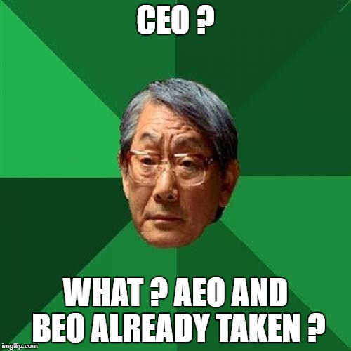 High Expectations Asian Father Meme | CEO ? WHAT ? AEO AND BEO ALREADY TAKEN ? | image tagged in memes,high expectations asian father | made w/ Imgflip meme maker