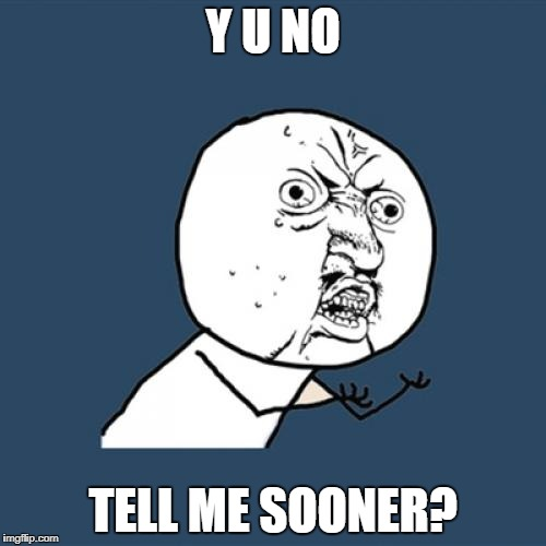 Y U No Meme | Y U NO TELL ME SOONER? | image tagged in memes,y u no | made w/ Imgflip meme maker