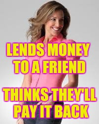 Oblivious Suburban Mom | LENDS MONEY TO A FRIEND THINKS THEY'LL PAY IT BACK | image tagged in oblivious suburban mom | made w/ Imgflip meme maker