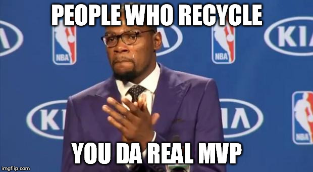 PEOPLE WHO RECYCLE YOU DA REAL MVP | made w/ Imgflip meme maker
