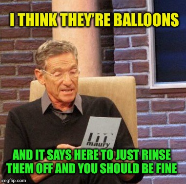 Maury Lie Detector Meme | I THINK THEY'RE BALLOONS AND IT SAYS HERE TO JUST RINSE THEM OFF AND YOU SHOULD BE FINE | image tagged in memes,maury lie detector | made w/ Imgflip meme maker