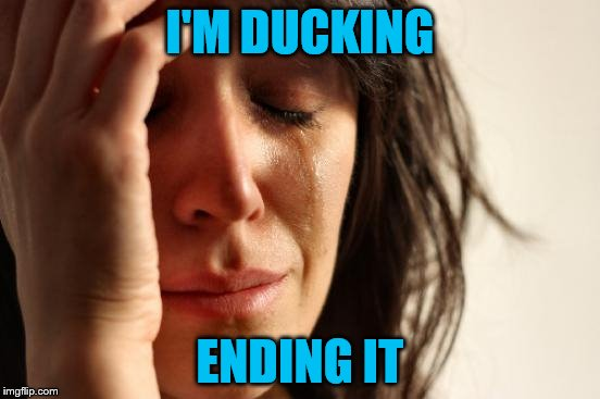 First World Problems Meme | I'M DUCKING ENDING IT | image tagged in memes,first world problems | made w/ Imgflip meme maker