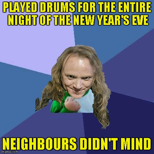 Success PowerMetalhead | PLAYED DRUMS FOR THE ENTIRE NIGHT OF THE NEW YEAR'S EVE NEIGHBOURS DIDN'T MIND | image tagged in success powermetalhead | made w/ Imgflip meme maker