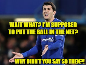 WAIT WHAT? I'M SUPPOSED TO PUT THE BALL IN THE NET? WHY DIDN'T YOU SAY SO THEN?! | image tagged in wait what morata | made w/ Imgflip meme maker