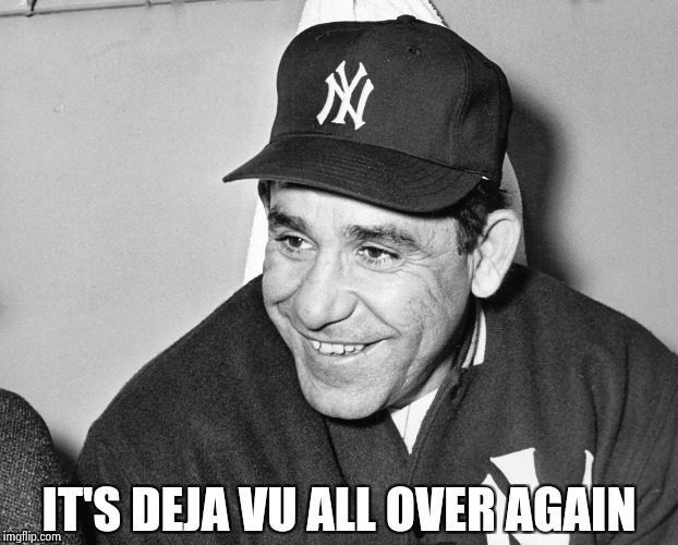 Yogi Berra | IT'S DEJA VU ALL OVER AGAIN | image tagged in yogi berra | made w/ Imgflip meme maker