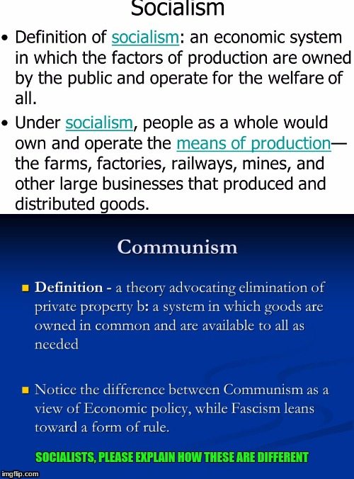 Socialism =  communism | SOCIALISTS, PLEASE EXPLAIN HOW THESE ARE DIFFERENT | image tagged in socialism,democratic socialism,communism | made w/ Imgflip meme maker
