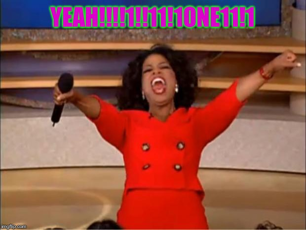 Oprah You Get A Meme | YEAH!!!!1!!11!1ONE11!1 | image tagged in memes,oprah you get a | made w/ Imgflip meme maker
