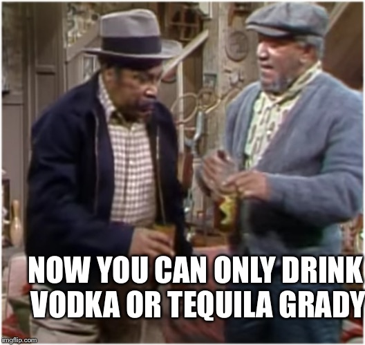 Fred n Bubba | NOW YOU CAN ONLY DRINK VODKA OR TEQUILA GRADY | image tagged in fred n bubba | made w/ Imgflip meme maker