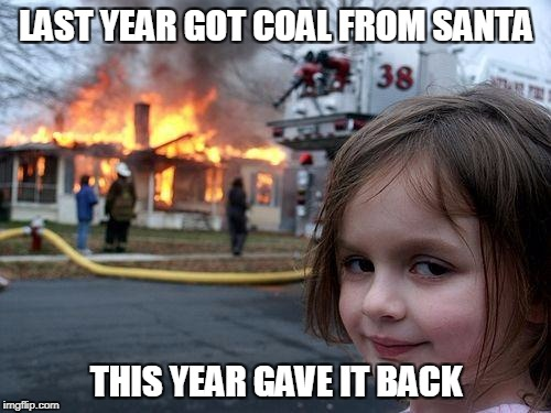 Disaster Girl Meme | LAST YEAR GOT COAL FROM SANTA THIS YEAR GAVE IT BACK | image tagged in memes,disaster girl | made w/ Imgflip meme maker