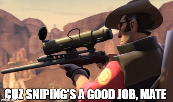 CUZ SNIPING'S A GOOD JOB, MATE | made w/ Imgflip meme maker