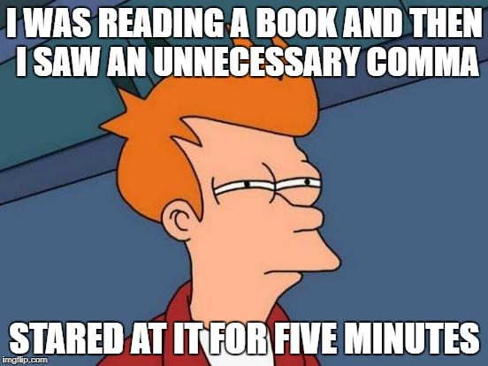 Futurama Fry Meme | I WAS READING A BOOK AND THEN I SAW AN UNNECESSARY COMMA STARED AT IT FOR FIVE MINUTES | image tagged in memes,futurama fry | made w/ Imgflip meme maker