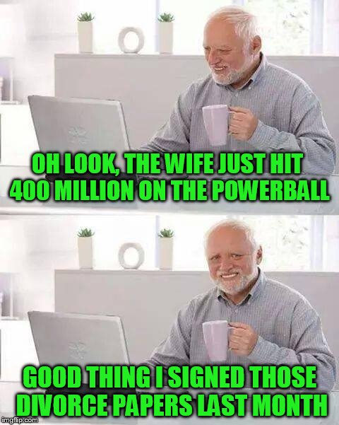 Hide the Pain Harold Meme | OH LOOK, THE WIFE JUST HIT 400 MILLION ON THE POWERBALL GOOD THING I SIGNED THOSE DIVORCE PAPERS LAST MONTH | image tagged in memes,hide the pain harold | made w/ Imgflip meme maker