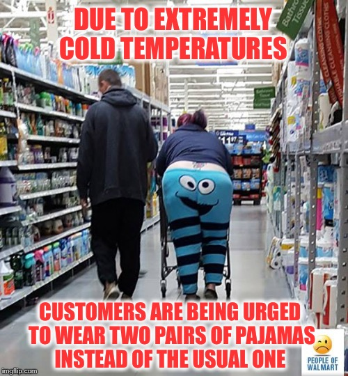 Attention WalMart shoppers! | DUE TO EXTREMELY COLD TEMPERATURES CUSTOMERS ARE BEING URGED TO WEAR TWO PAIRS OF PAJAMAS INSTEAD OF THE USUAL ONE | image tagged in people of walmart - cookie monster,winter,cold,pajamas | made w/ Imgflip meme maker