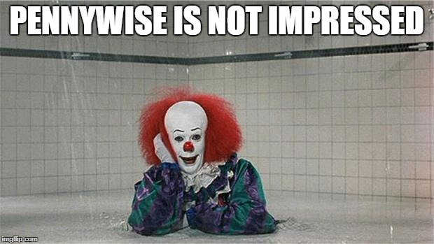 Pennywise Shower | PENNYWISE IS NOT IMPRESSED | image tagged in pennywise shower | made w/ Imgflip meme maker