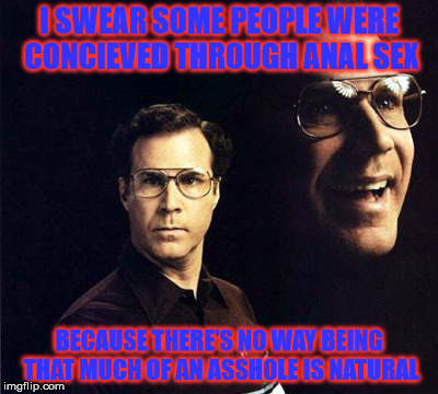 Will Ferrell Meme | I SWEAR SOME PEOPLE WERE CONCIEVED THROUGH ANAL SEX BECAUSE THERE'S NO WAY BEING THAT MUCH OF AN ASSHOLE IS NATURAL | image tagged in memes,will ferrell | made w/ Imgflip meme maker