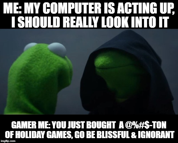 But when my games start fritzing, you've gone too far! | ME: MY COMPUTER IS ACTING UP, I SHOULD REALLY LOOK INTO IT GAMER ME: YOU JUST BOUGHT  A @%#$-TON OF HOLIDAY GAMES, GO BE BLISSFUL & IGNORANT | image tagged in evil kermit meme,computer virus,videogames,lazy | made w/ Imgflip meme maker