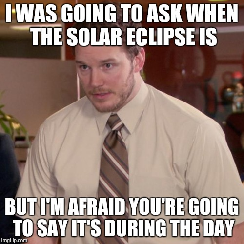 I WAS GOING TO ASK WHEN THE SOLAR ECLIPSE IS BUT I'M AFRAID YOU'RE GOING TO SAY IT'S DURING THE DAY | made w/ Imgflip meme maker
