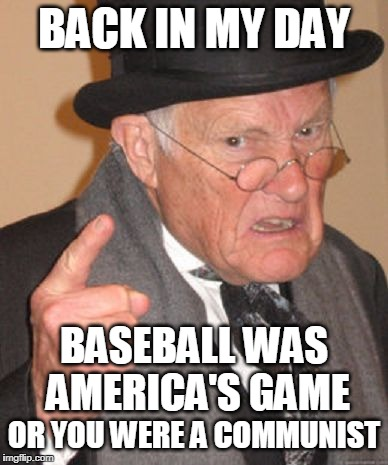 Doesn't seem like it was that long ago either! | BACK IN MY DAY OR YOU WERE A COMMUNIST BASEBALL WAS AMERICA'S GAME | image tagged in back in my day,baseball meme,major league baseball,baseball | made w/ Imgflip meme maker