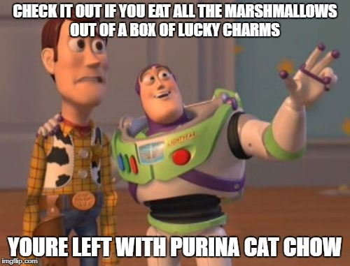 X, X Everywhere Meme | CHECK IT OUT IF YOU EAT ALL THE MARSHMALLOWS OUT OF A BOX OF LUCKY CHARMS YOURE LEFT WITH PURINA CAT CHOW | image tagged in memes,x,x everywhere,x x everywhere | made w/ Imgflip meme maker