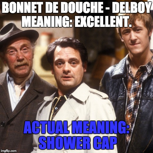 BONNET DE DOUCHE - DELBOY MEANING: EXCELLENT. ACTUAL MEANING: SHOWER CAP | image tagged in del boy french lesson | made w/ Imgflip meme maker