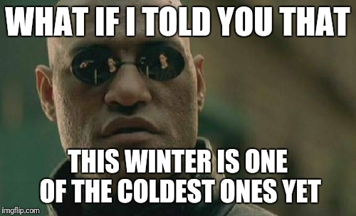 Global warming  | WHAT IF I TOLD YOU THAT THIS WINTER IS ONE OF THE COLDEST ONES YET | image tagged in memes,matrix morpheus,winter,global warming | made w/ Imgflip meme maker