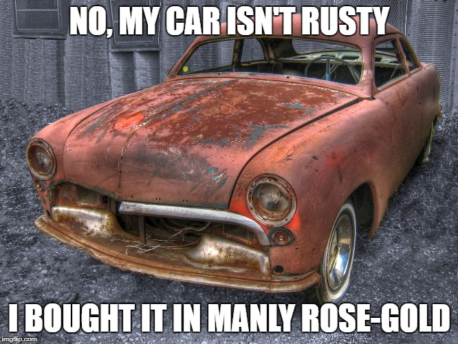 No rust here! | NO, MY CAR ISN'T RUSTY I BOUGHT IT IN MANLY ROSE-GOLD | image tagged in memes,funny,rose gold,car | made w/ Imgflip meme maker