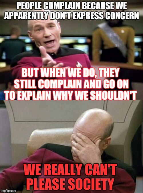 Today's society is confusing | PEOPLE COMPLAIN BECAUSE WE APPARENTLY DON'T EXPRESS CONCERN BUT WHEN WE DO, THEY STILL COMPLAIN AND GO ON TO EXPLAIN WHY WE SHOULDN'T WE REA | image tagged in picard wtf,captain picard facepalm,society | made w/ Imgflip meme maker
