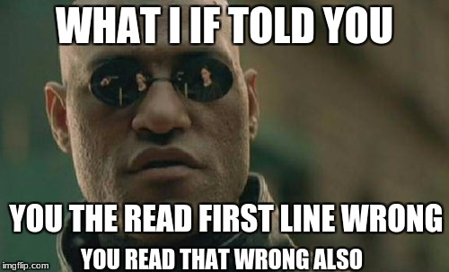 Matrix Morpheus Meme | WHAT I IF TOLD YOU YOU THE READ FIRST LINE WRONG YOU READ THAT WRONG ALSO | image tagged in memes,matrix morpheus | made w/ Imgflip meme maker