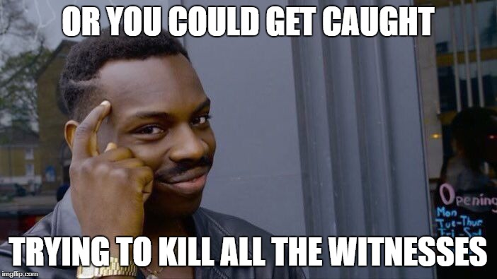Roll Safe Think About It Meme | OR YOU COULD GET CAUGHT TRYING TO KILL ALL THE WITNESSES | image tagged in memes,roll safe think about it | made w/ Imgflip meme maker