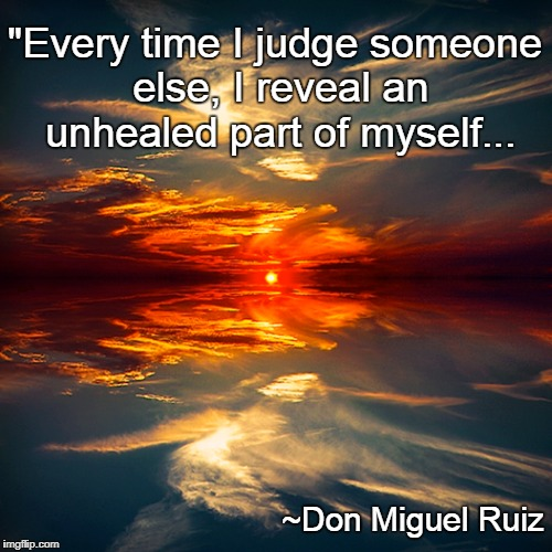"Judging... | ""Every time I judge someone else, I reveal an unhealed part of myself... ~Don Miguel Ruiz 