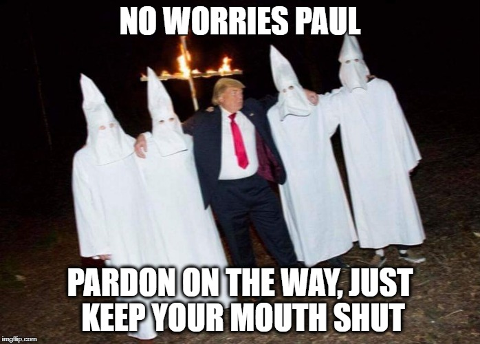 KKK Trump | NO WORRIES PAUL PARDON ON THE WAY, JUST KEEP YOUR MOUTH SHUT | image tagged in kkk trump | made w/ Imgflip meme maker