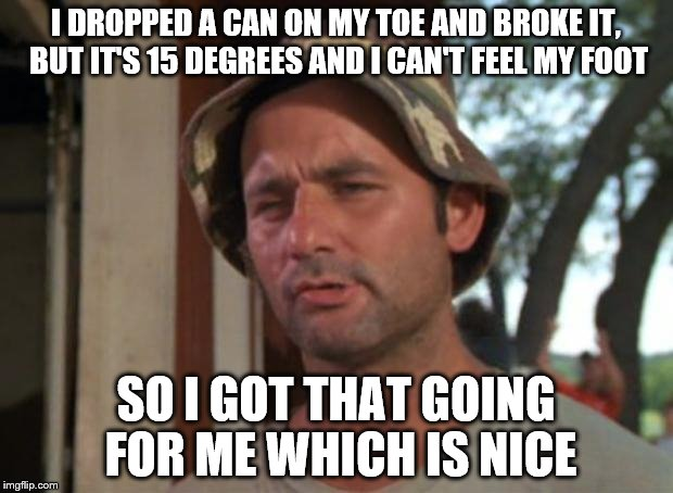 So cold i can't feel pain | I DROPPED A CAN ON MY TOE AND BROKE IT, BUT IT'S 15 DEGREES AND I CAN'T FEEL MY FOOT SO I GOT THAT GOING FOR ME WHICH IS NICE | image tagged in memes,so i got that goin for me which is nice,winter storm,winter,cold weather,cold | made w/ Imgflip meme maker