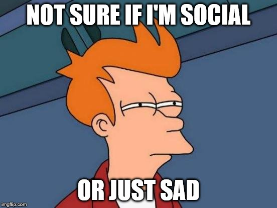 Futurama Fry Meme | NOT SURE IF I'M SOCIAL OR JUST SAD | image tagged in memes,futurama fry | made w/ Imgflip meme maker