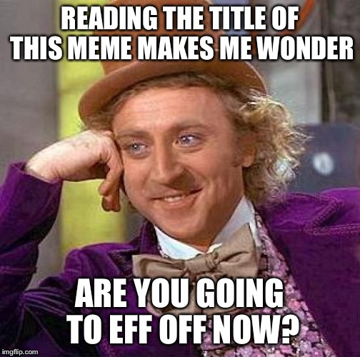 Creepy Condescending Wonka Meme | READING THE TITLE OF THIS MEME MAKES ME WONDER ARE YOU GOING TO EFF OFF NOW? | image tagged in memes,creepy condescending wonka | made w/ Imgflip meme maker
