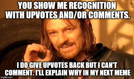 One Does Not Simply Meme | YOU SHOW ME RECOGNITION WITH UPVOTES AND/OR COMMENTS. I DO GIVE UPVOTES BACK BUT I CAN'T COMMENT. I'LL EXPLAIN WHY IN MY NEXT MEME | image tagged in memes,one does not simply | made w/ Imgflip meme maker