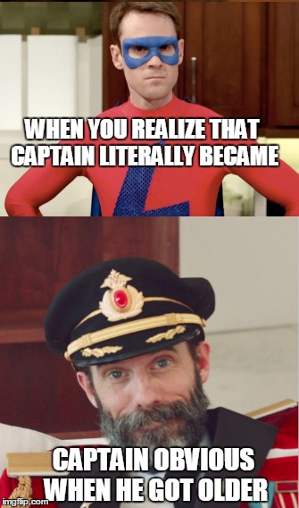 This is literally so obvious(matt meese is neat) | WHEN YOU REALIZE THAT CAPTAIN LITERALLY BECAME CAPTAIN OBVIOUS WHEN HE GOT OLDER | image tagged in funny,memes,punny,captain obvious,scott sterling,oh wow are you actually reading these tags | made w/ Imgflip meme maker