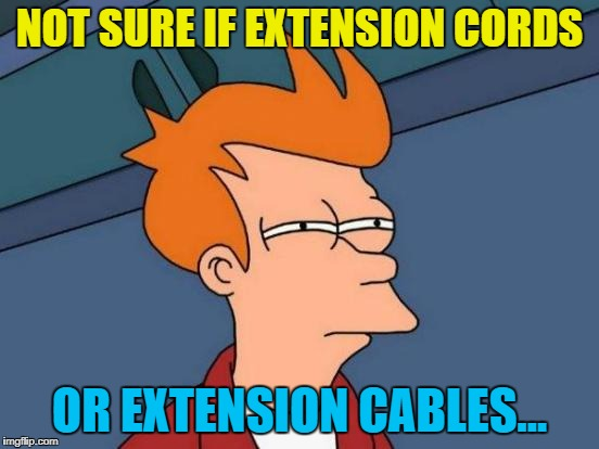 Futurama Fry Meme | NOT SURE IF EXTENSION CORDS OR EXTENSION CABLES... | image tagged in memes,futurama fry | made w/ Imgflip meme maker